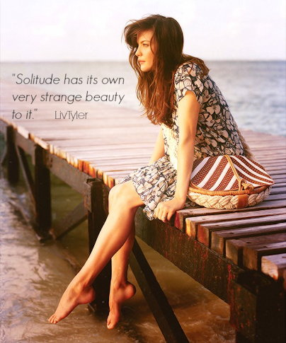 Liv Tyler - Solitude has its own very strange beauty to it.